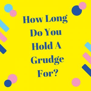 How Long Do You Hold A Grudge?